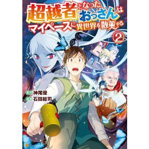 超越者となったおっさんはマイペースに異世界を散策する2 電子書籍版 / 漫画:石田総司 原作:神尾優