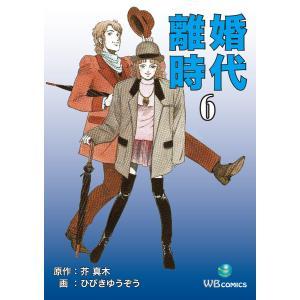 離婚時代 (6) 電子書籍版 / 芥真木/ひびきゆうぞう|ebookjapan