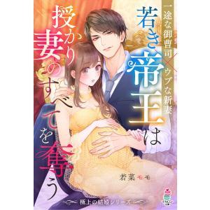 【極上の結婚シリーズ】若き帝王は授かり妻のすべてを奪う 電子書籍版 / 若菜モモ/浅島ヨシユキ|ebookjapan