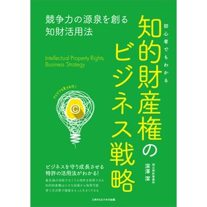 初心者でもわかる知的財産権のビジネス戦略 電子書籍版 / 深澤 潔|ebookjapan