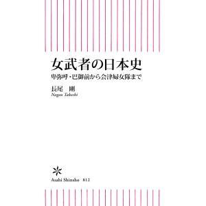 【初回50%OFFクーポン】女武者の日本史 卑弥呼・巴御前から会津婦女隊まで 電子書籍版 / 長尾 剛 ebookjapan