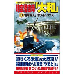 時空潜空母「大和」〈3〉電撃突入!ホワイトハウス 電子書籍版 / 著:草薙圭一郎