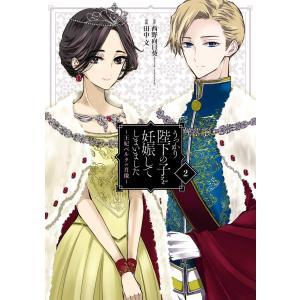 【デジタル版限定特典付き】うっかり陛下の子を妊娠してしまいました〜王妃ベルタの肖像〜 (2) 電子書籍版 ebookjapan