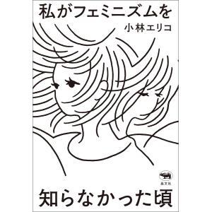私がフェミニズムを知らなかった頃 電子書籍版 / 著:小林エリコ|ebookjapan
