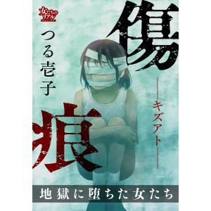 【初回50%OFFクーポン】傷痕―キズアト― 地獄に堕ちた女たち 電子書籍版 / 著:つる壱子|ebookjapan