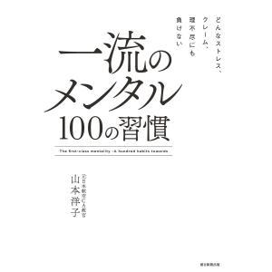 どんなストレス、クレーム、理不尽にも負けない 一流のメンタル 100の習慣 電子書籍版 / 山本 洋...