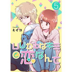 いじわるなキミと恋なんて 5話 電子書籍版 / ミイコ|ebookjapan