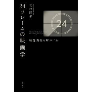 【初回50%OFFクーポン】24フレームの映画学――映像表現を解体する 電子書籍版 / 著:北村匡平