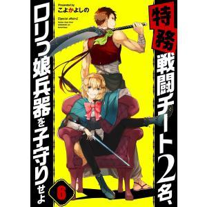 【フルカラー】【特務】戦闘チート2名、ロリっ娘兵器を子守りせよ(6) 電子書籍版 / こよかよしの|ebookjapan