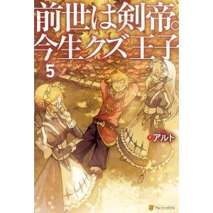 前世は剣帝。今生クズ王子5 電子書籍版 / 著:アルト イラスト:山椒魚|ebookjapan