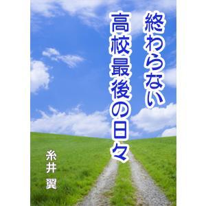 【初回50%OFFクーポン】終わらない高校最後の日々 電子書籍版 / 糸井翼|ebookjapan
