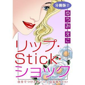 【初回50%OFFクーポン】リップ・Stick・ショック 自分でつけたルージュは気持ちいい 分冊版 (2) 電子書籍版 / ゆうみ・えこ ebookjapan