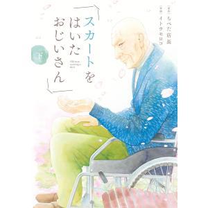 【初回50%OFFクーポン】スカートをはいたおじいさん (下) 電子書籍版 / 原作:ちべた店長 著:イトウモロコ ebookjapan