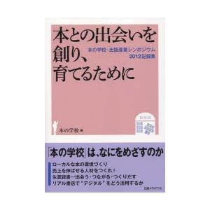 本との出会いを創り、育てるために 「本の学校」は、なにをめざすのか 本の学校・出版産業シンポジウム2012記録集 ggking