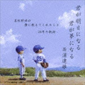 西浦達雄 / 君が明日になる 君が夢になる 高校野球が僕に教えてくれたこと -28年の軌跡- [CD]|ggking
