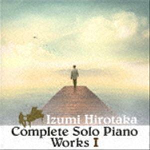 和泉宏隆 / コンプリート・ソロ・ピアノ・ワーク I [CD]