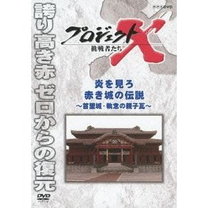 プロジェクトX 挑戦者たち 炎を見ろ 赤き城の伝説 〜首里城・執念の親子瓦〜 [DVD]|ggking