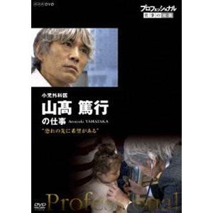 プロフェッショナル 仕事の流儀 小児外科医 山高篤行の仕事 恐れの先に、希望がある [DVD]|ggking