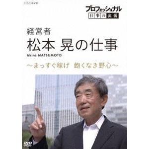 プロフェッショナル 仕事の流儀 経営者・松本晃の仕事 まっすぐ稼げ!飽くなき野心 [DVD]|ggking