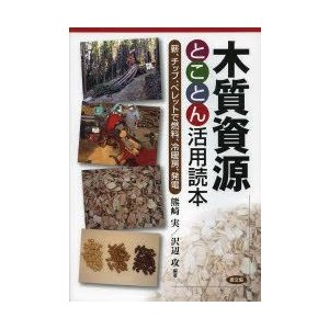 木質資源とことん活用読本 薪、チップ、ペレットで燃料、冷暖房、発電