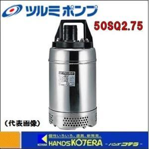 【代引き不可】【ツルミ】 水中ポンプ ステンレス製ハイスピンポンプ(50Hz/60Hz) 三相200V 50SQS2.75|handskotera