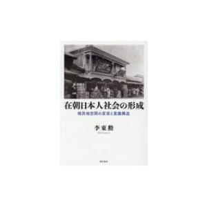 在朝日本人社会の形成 植民地空間の変容と意識構造 / 李東勲  〔本〕|hmv