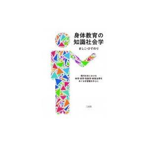 身体教育の知識社会学 現代日本における体育・食育・性教育・救急法等をめぐる学習権を中心に / ましこひで|hmv