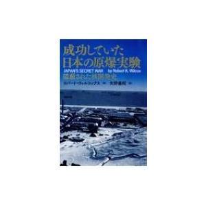 成功していた日本の原爆実験 隠蔽された核開発史 / ロバート・ウィルコックス  〔本〕