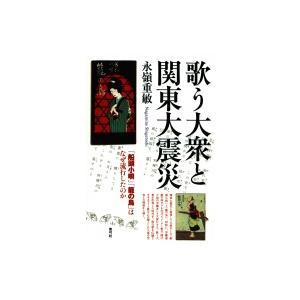 歌う大衆と関東大震災 「船頭小唄」「籠の鳥」はなぜ流行したのか / 永嶺重敏  〔本〕