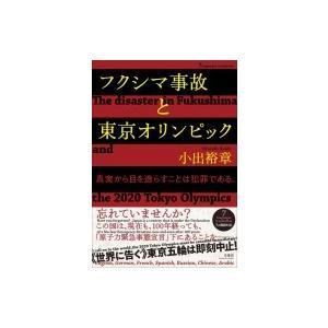 フクシマ事故と東京オリンピック 真実から目を逸らすことは犯罪である。 / 小出裕章  〔本〕