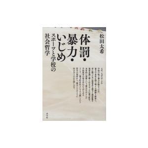 体罰・暴力・いじめ スポーツと学校の社会哲学 / 松田太希  〔本〕