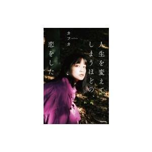 人生を変えてしまうほどの、恋をした / カフカ (日本人作家)  〔本〕