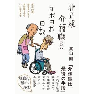非正規介護職員ヨボヨボ日記 当年60歳、排泄も入浴もお世話させていただきます / 真山剛  〔本〕|hmv