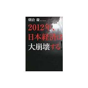 2012年、日本経済は大崩壊する! / 朝倉慶  〔本〕