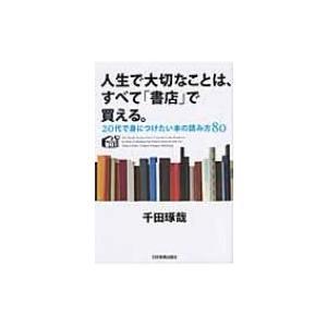 人生で大切なことは、すべて「書店」で買える。 20代で身につけたい本の読み方80 / 千田琢哉  〔...
