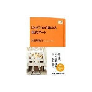「なぜ?」から始める現代アート NHK出版新書 / 長谷川祐子  〔新書〕|hmv