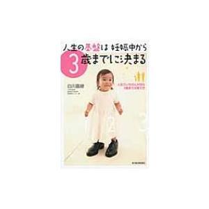 人生の基盤は妊娠中から3歳までに決まる 人生でいちばん大切な3歳までの育て方 / 白川嘉継 〔本〕