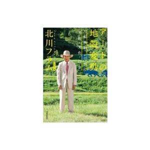 アートの地殻変動 大転換期、日本の「美術・文化・社会」 / 北川フラム  〔本〕|hmv
