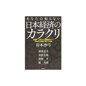 あなたの知らない日本経済のカラクリ 対談 この人に聞きたい!日本経済の憂鬱と再生への道筋 / 岩本沙弓  〔|hmv