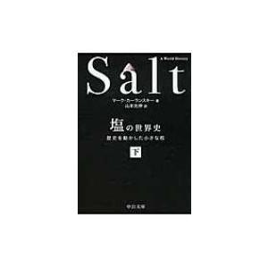 塩の世界史 歴史を動かした小さな粒 下 中公文庫 / マーク カーランスキー  〔文庫〕|hmv
