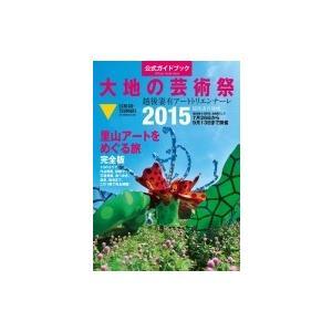 大地の芸術祭 越後妻有アートトリエンナーレ2015 公式ガイドブック / 北川フラム  〔本〕|hmv
