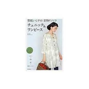 型紙いらずの着物リメイク チュニック & ワンピース / 松下純子  〔本〕 hmv