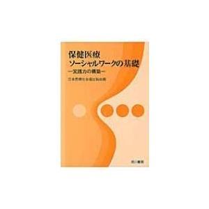保健医療ソーシャルワークの基礎 実践力の構築 / 日本医療社会福祉協会  〔本〕|hmv