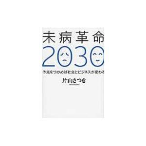 未病革命2030 予兆をつかめば社会とビジネスが変わる / 片山さつき  〔本〕|hmv