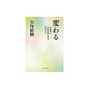 変わる 心を整え、人生を楽にする73のコツ / 矢作直樹  〔本〕