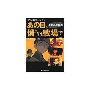 アニメドキュメント あの日、僕らは戦場で 少年兵の告白 / 日本放送協会  〔本〕|hmv