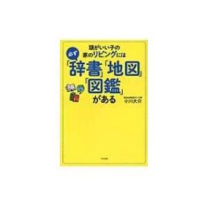 頭がいい子の家のリビングには必ず「辞書」「地図」「図鑑」がある / 小川大介  〔本〕