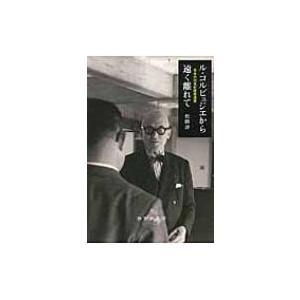 ル・コルビュジエから遠く離れて 日本の20世紀建築遺産 / 松隈洋  〔本〕|hmv