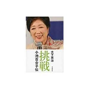 挑戦 小池百合子伝 / 大下英治  〔本〕