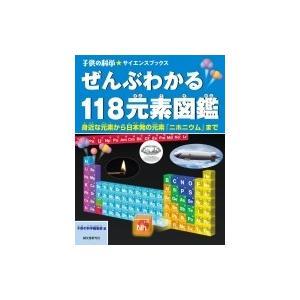 ぜんぶわかる118元素図鑑 身近な元素から日本発の元素「ニホニウム」まで 子供の科学★サイエンスブックス /|hmv